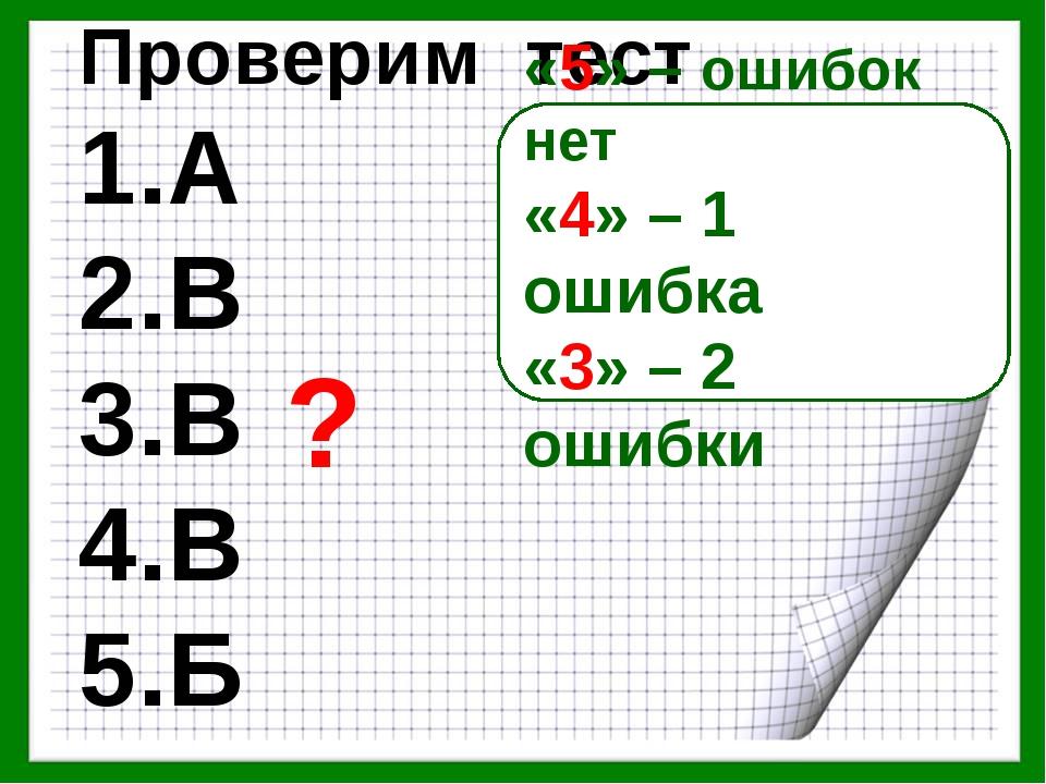 Проверим тест 1.А 2.В 3.В 4.В 5.Б «5» – ошибок нет «4» – 1 ошибка «3» – 2 оши...