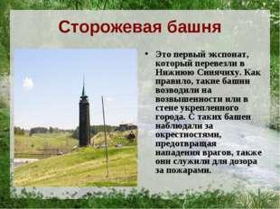 Сторожевая башня Это первый экспонат, который перевезли в Нижнюю Синячиху. Ка