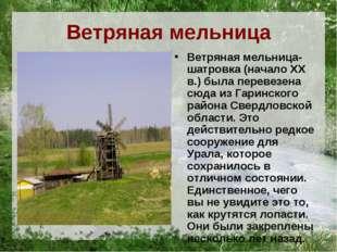 Ветряная мельница Ветряная мельница-шатровка (начало XX в.) была перевезена с