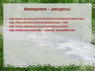 Интернет – ресурсы: http://www.dv-pro.ru/4-PUTESHESTVIYA/SINYACHIHA.html http