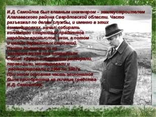 И.Д. Самойлов был главным инженером – землеустроителем Алапаевского района Св