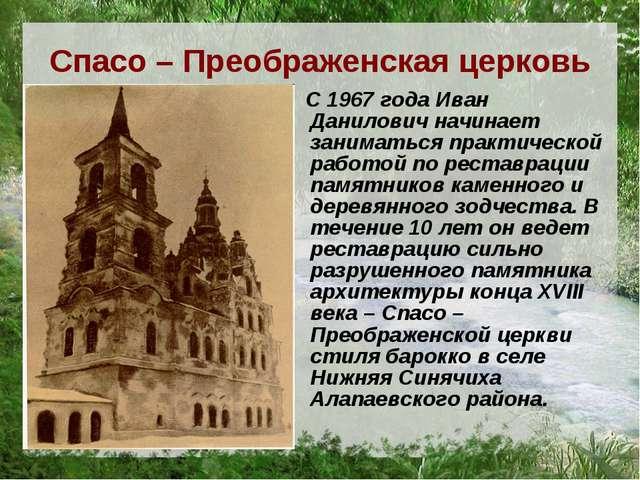 Спасо – Преображенская церковь С 1967 года Иван Данилович начинает заниматься...