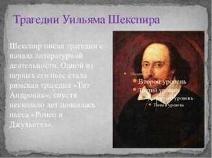 Трагедии Уильяма Шекспира Шекспир писал трагедии с начала литературной деятел