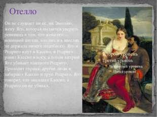 Отелло Он не слушает ни её, ни Эмилию, жену Яго, которая пытается уверить рев
