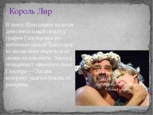 Король Лир В пьесу Шекспиром вплетён дополнительный сюжет с графом Глостером