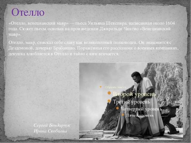 Отелло «Отелло, венецианский мавр» — пьеса Уильяма Шекспира, написанная около...