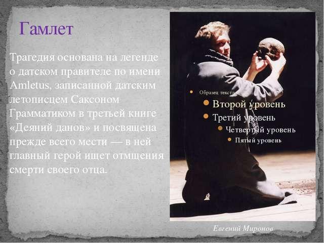 Гамлет Трагедия основана на легенде о датском правителе по имени Amletus, зап...