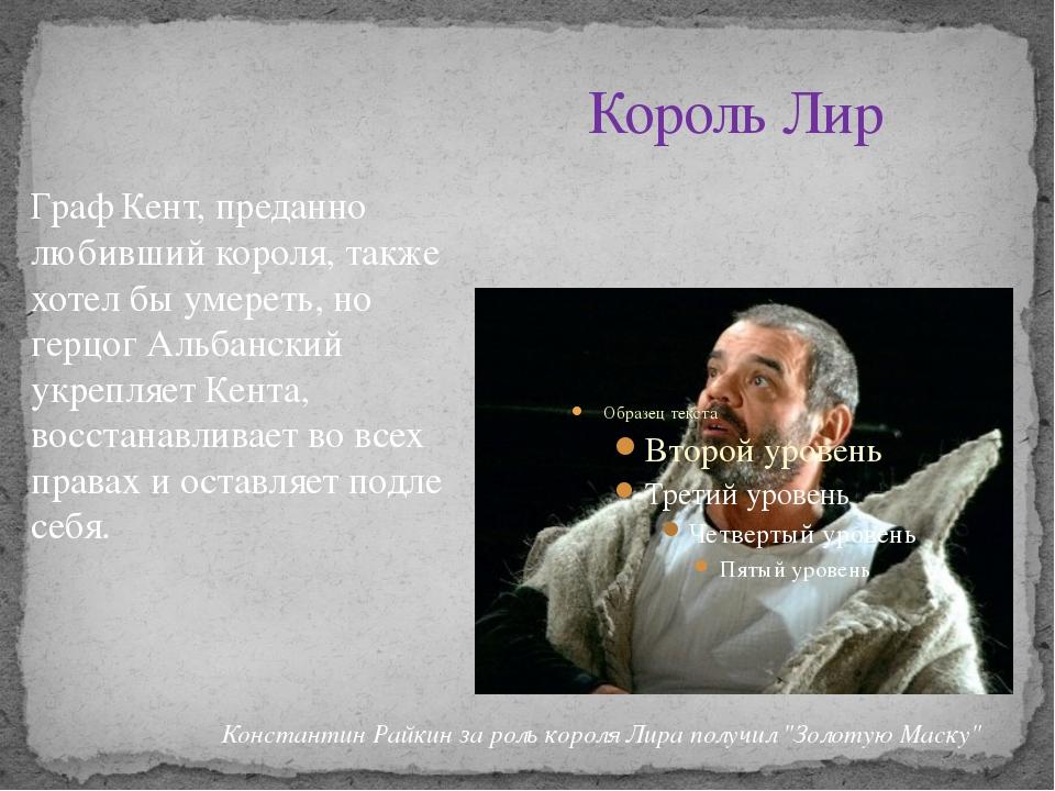 Король Лир Граф Кент, преданно любивший короля, также хотел бы умереть, но ге...