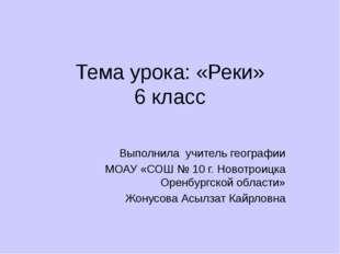 Тема урока: «Реки» 6 класс Выполнила учитель географии МОАУ «СОШ № 10 г. Ново