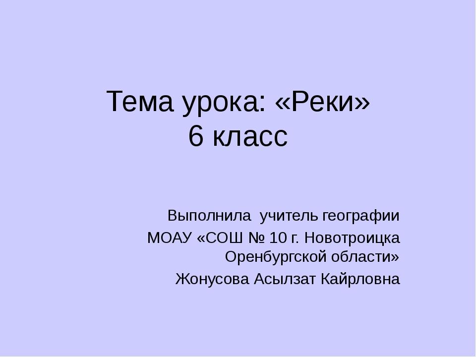 Тема урока: «Реки» 6 класс Выполнила учитель географии МОАУ «СОШ № 10 г. Ново...