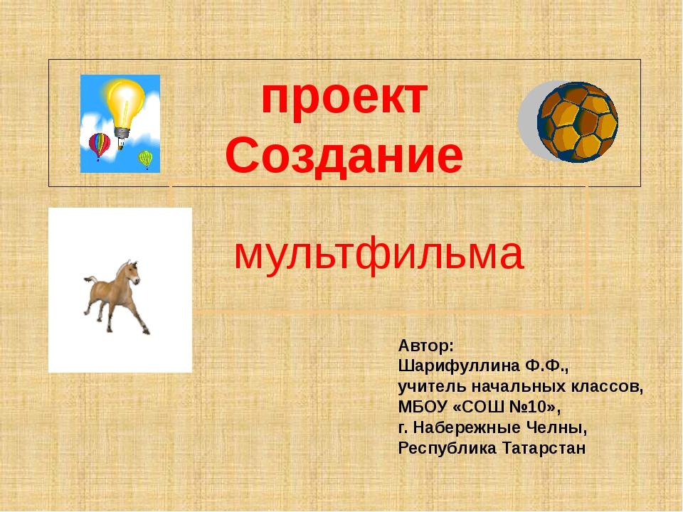 проект Создание мультфильма Автор: Шарифуллина Ф.Ф., учитель начальных классо...