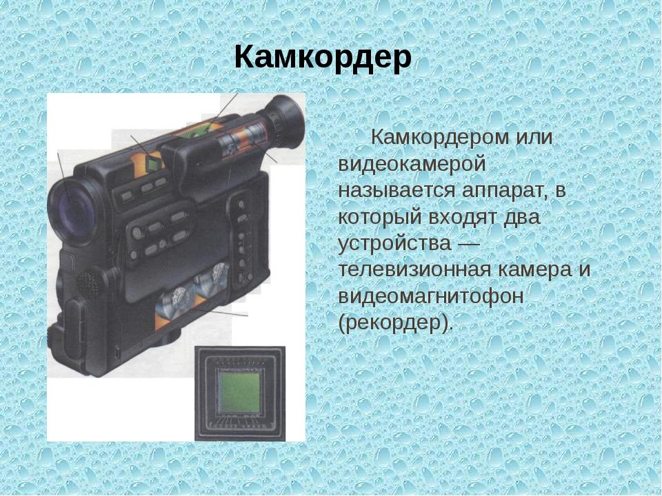 Камкордер Камкордером или видеокамерой называется аппарат, в который входят...