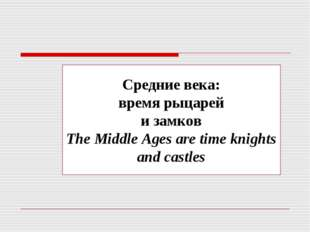 Средние века: время рыцарей и замков The Middle Ages are time knights and cas