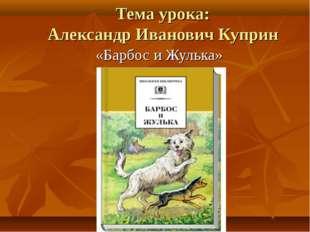 Тема урока: Александр Иванович Куприн «Барбос и Жулька»
