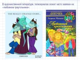 В художественной литературе, телесериалах сюжет часто завязан на «любовном тр