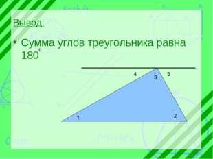 Вывод: Сумма углов треугольника равна 180 1 2 3 4 5