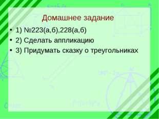 Домашнее задание 1) №223(а,б),228(а,б) 2) Сделать аппликацию 3) Придумать ска