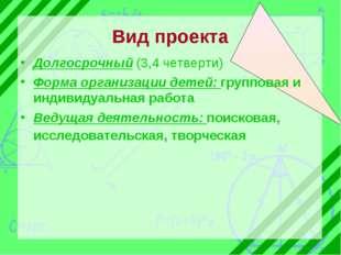 Вид проекта Долгосрочный (3,4 четверти) Форма организации детей: групповая и