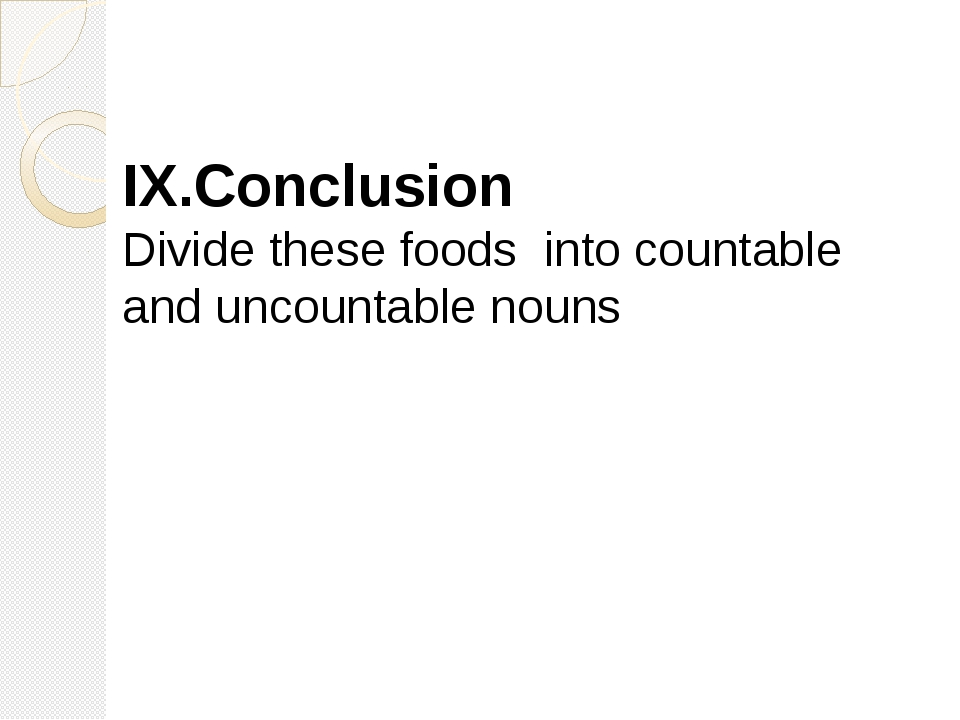 IX.Conclusion Divide these foods into countable and uncountable nouns