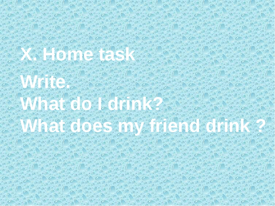 X. Home task Write. What do I drink? What does my friend drink ?