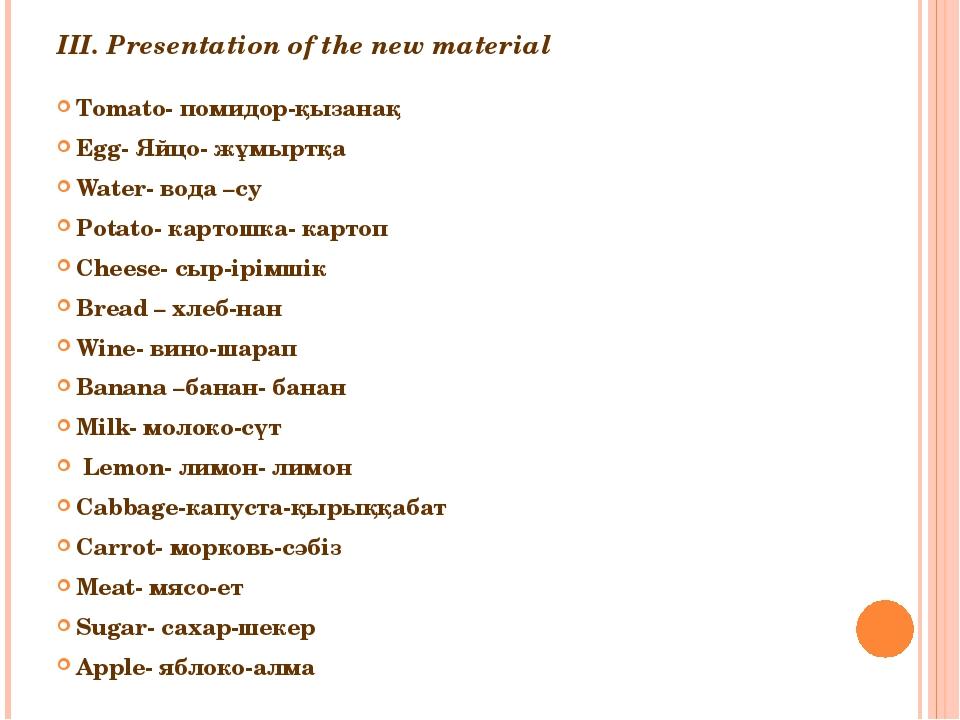 III. Presentation of the new material Tomato- помидор-қызанақ Egg- Яйцо- жұмы...