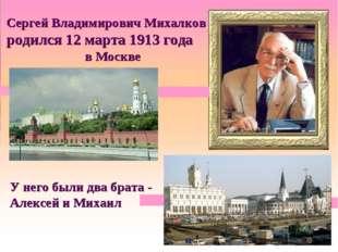 Сергей Владимирович Михалков родился 12 марта 1913 года в Москве У него были