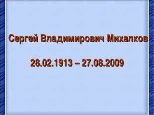 Сергей Владимирович Михалков 28.02.1913 – 27.08.2009