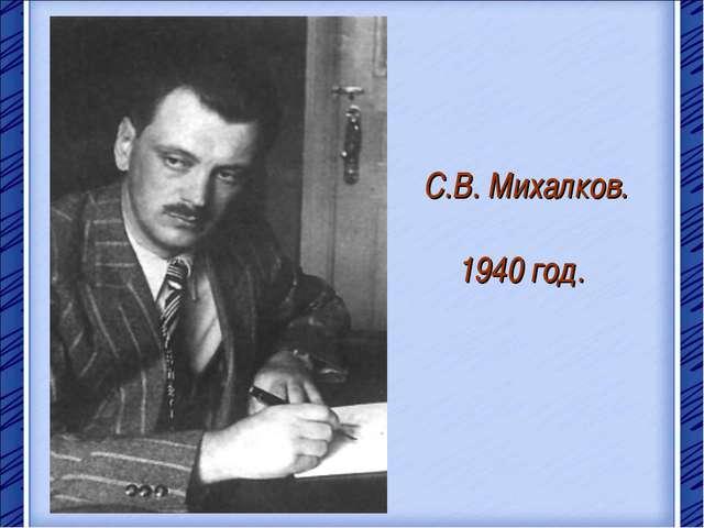 С.В. Михалков. 1940 год.