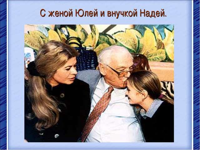 С женой Юлей и внучкой Надей.