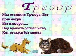 Мы оставили Трезора Без присмотра Без надзора….. Под кровать загнал кота, Кот