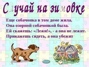 Еще собачонка в том доме жила, Она озорной собачонкой была. Ей скажешь: «Лежи