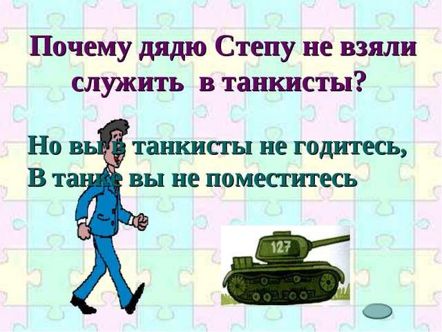 Почему дядю Степу не взяли служить в танкисты? Но вы в танкисты не годитесь,...