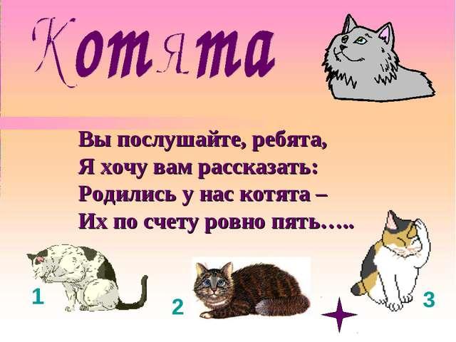 Вы послушайте, ребята, Я хочу вам рассказать: Родились у нас котята – Их по с...