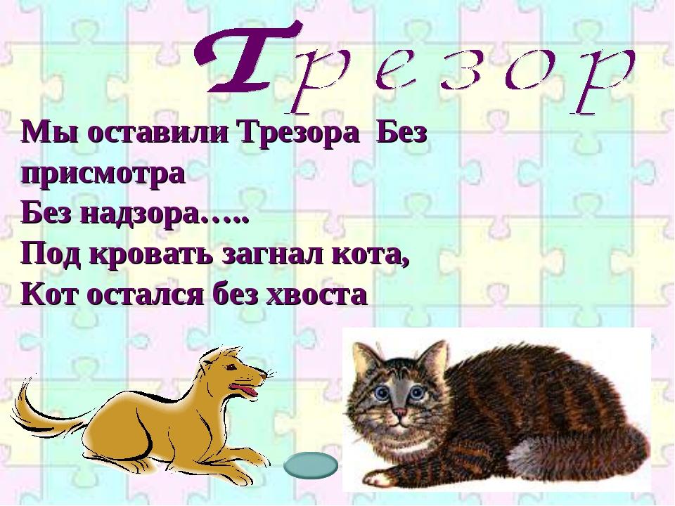 Мы оставили Трезора Без присмотра Без надзора….. Под кровать загнал кота, Кот...