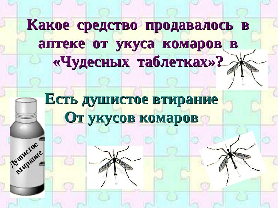 Есть душистое втирание От укусов комаров Какое средство продавалось в аптеке...