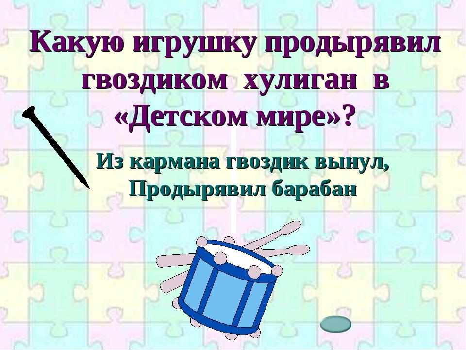 Какую игрушку продырявил гвоздиком хулиган в «Детском мире»? Из кармана гвозд...