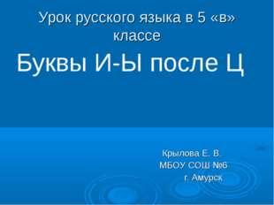 Урок русского языка в 5 «в» классе Буквы И-Ы после Ц Крылова Е. В. МБОУ СОШ №