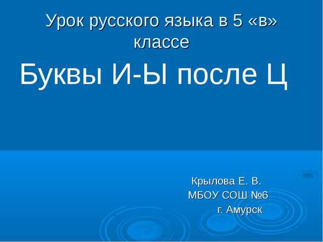 Урок русского языка в 5 «в» классе Буквы И-Ы после Ц Крылова Е. В. МБОУ СОШ №...