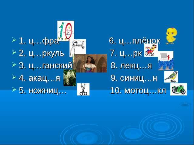 1. ц…фра 6. ц…плёнок 2. ц…ркуль 7. ц…рк 3. ц…ганский 8. лекц…я 4. акац…я 9. с...