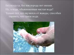 Без воздуха, без кислорода нет жизни. Ну, а вода, обыкновенная чистая вода? Т