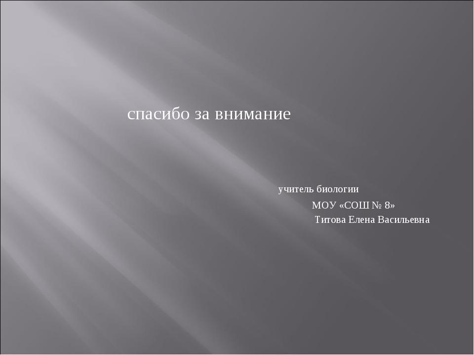 спасибо за внимание учитель биологии МОУ «СОШ № 8» Титова Елена Васильевна