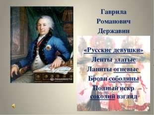 Гаврила Романович Державин «Русские девушки» Ленты златые Ланиты огневые Бро