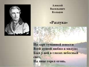 Алексей Васильевич Кольцов «Разлука» На заре туманной юности Всей душой любил