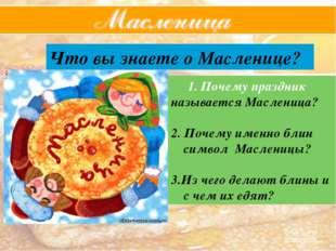 Что вы знаете о Масленице? Почему праздник называется Масленица? 2. Почему им