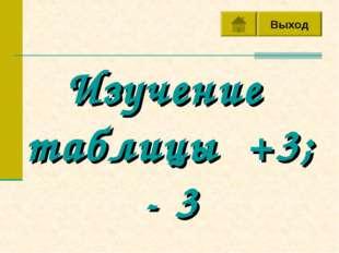 Выход Изучение таблицы +3; - 3 Выход