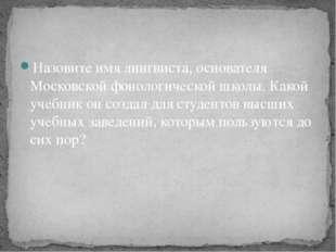 Назовите имя лингвиста, основателя Московской фонологической школы. Какой уче