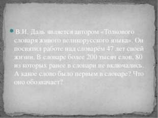 В.И. Даль является автором «Толкового словаря живого великорусского языка». О