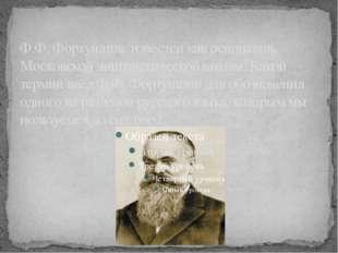 Ф.Ф. Фортунатов известен как основатель Московской лингвистической школы. Как