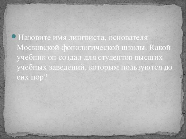 Назовите имя лингвиста, основателя Московской фонологической школы. Какой уче...