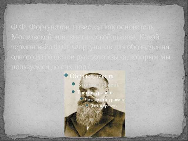 Ф.Ф. Фортунатов известен как основатель Московской лингвистической школы. Как...